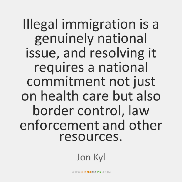 Illegal immigration is a genuinely national issue, and resolving it requires a ...