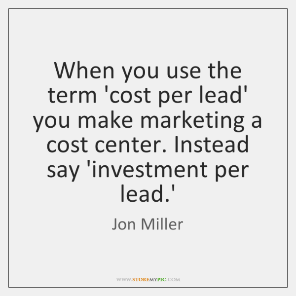 When you use the term 'cost per lead' you make marketing a ...