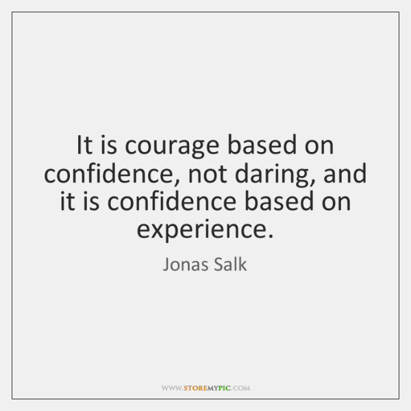 It is courage based on confidence, not daring, and it is confidence ...