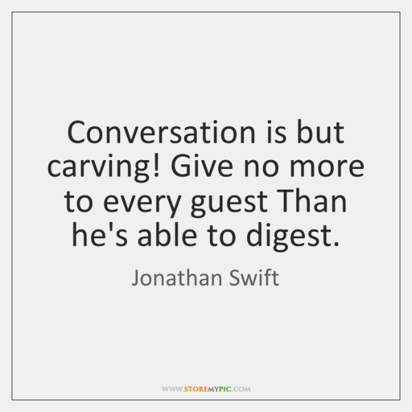 Conversation is but carving! Give no more to every guest Than he's ...