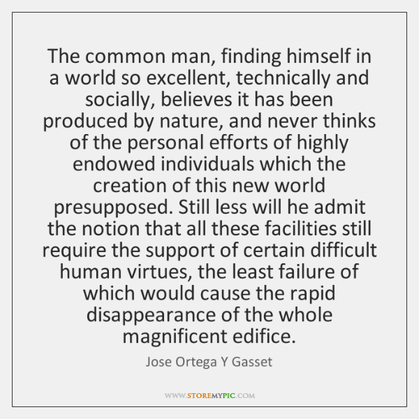 The common man, finding himself in a world so excellent, technically and ...