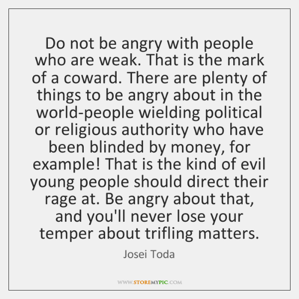 Do not be angry with people who are weak. That is the ...