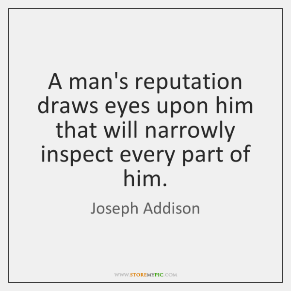 A man's reputation draws eyes upon him that will narrowly inspect every ...