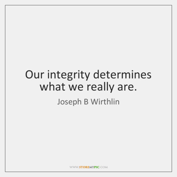 Our integrity determines what we really are.