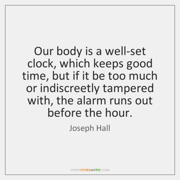 Our body is a well-set clock, which keeps good time, but if ...