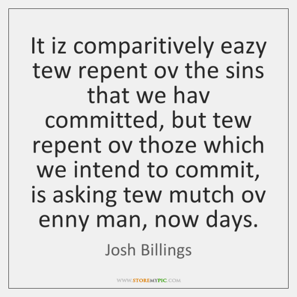 It iz comparitively eazy tew repent ov the sins that we hav ...
