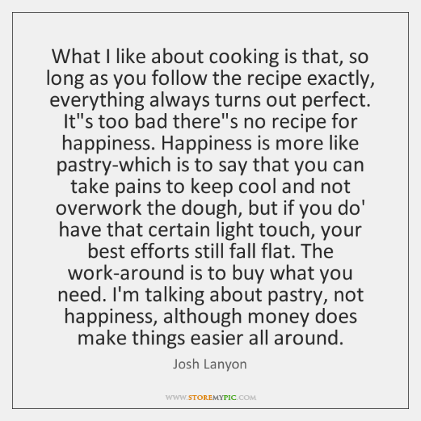 What I like about cooking is that, so long as you follow ...
