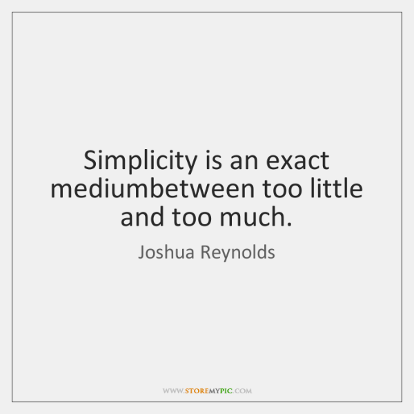 Simplicity is an exact mediumbetween too little and too much.