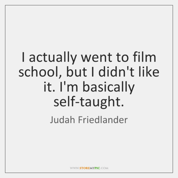 I actually went to film school, but I didn't like it. I'm ...