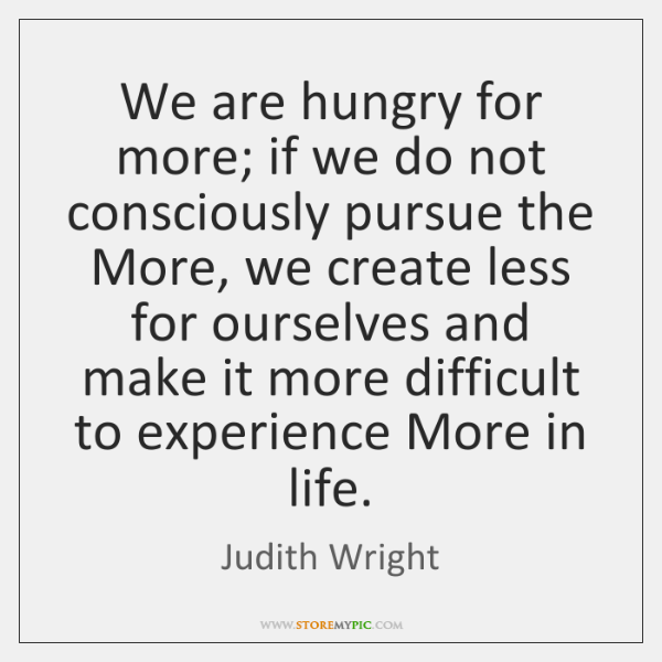 We are hungry for more; if we do not consciously pursue the ...