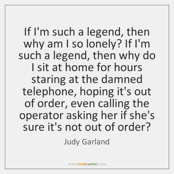 If I'm such a legend, then why am I so lonely? If ...