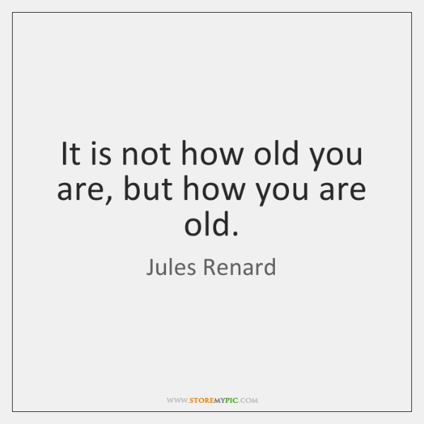 It is not how old you are, but how you are old.