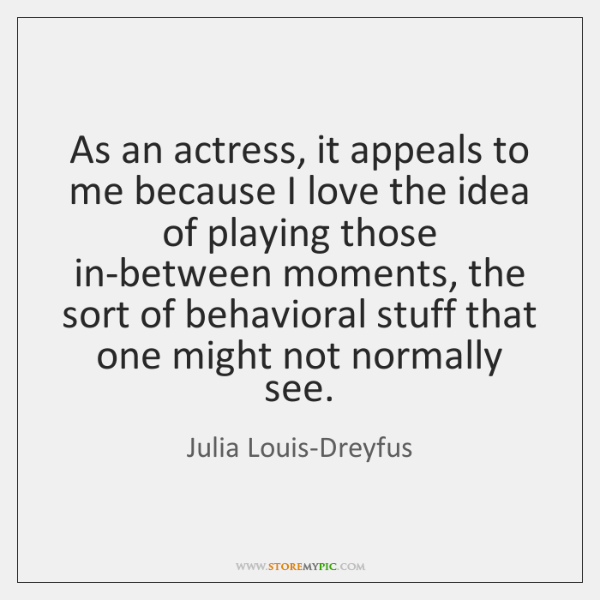 As an actress, it appeals to me because I love the idea ...