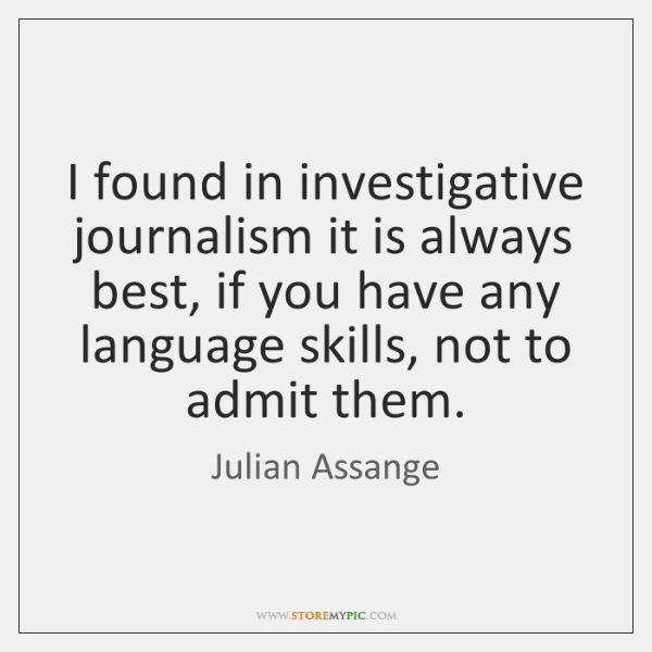 I found in investigative journalism it is always best, if you have ...