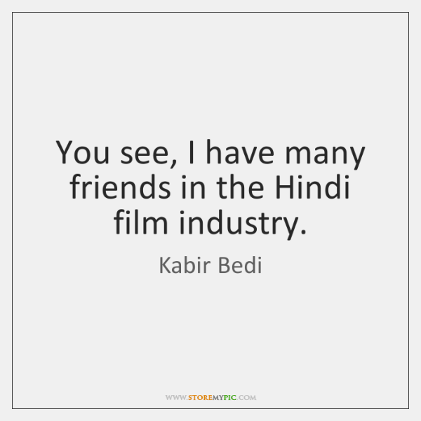 You see, I have many friends in the Hindi film industry.