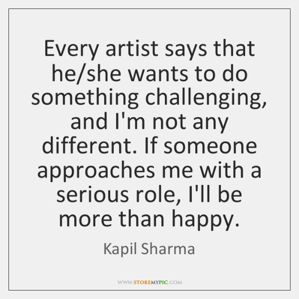 Every artist says that he/she wants to do something challenging, and ...