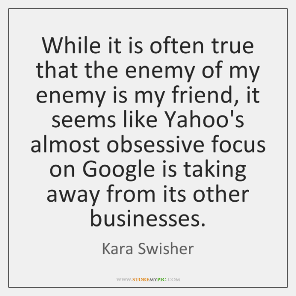 While it is often true that the enemy of my enemy is ...