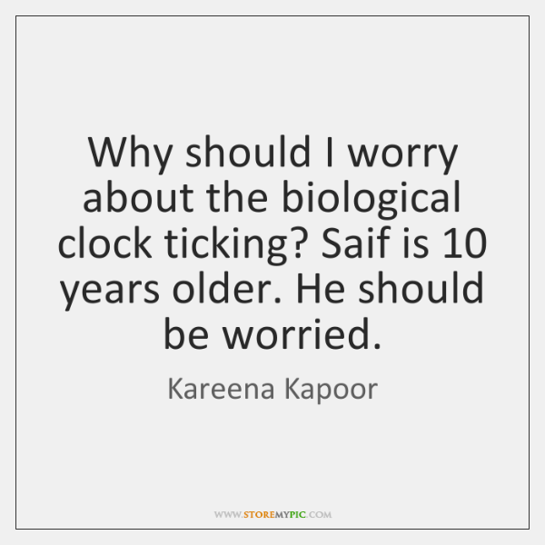 Why should I worry about the biological clock ticking? Saif is 10 years ...