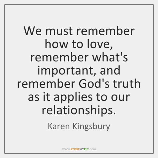We must remember how to love, remember what's important, and remember God's ...