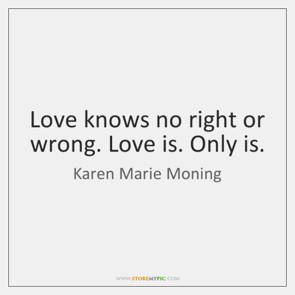 Love knows no right or wrong. Love is. Only is.