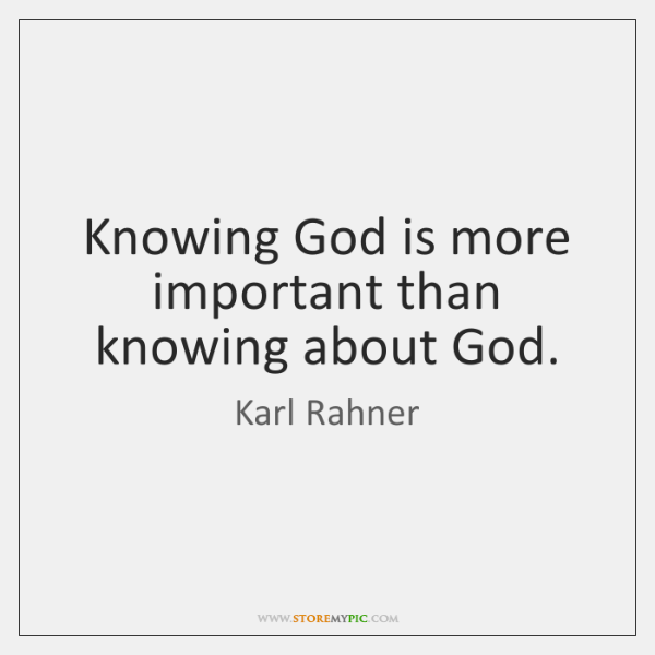 Knowing God is more important than knowing about God.