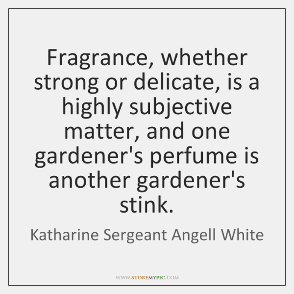 Fragrance, whether strong or delicate, is a highly subjective matter, and one ...