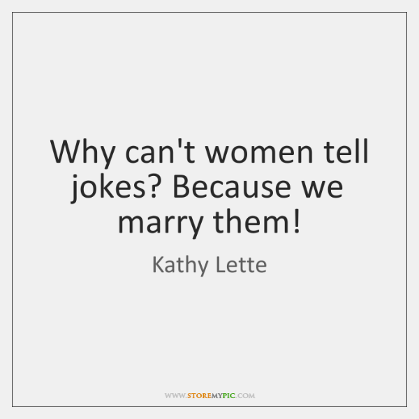 Why can't women tell jokes? Because we marry them!