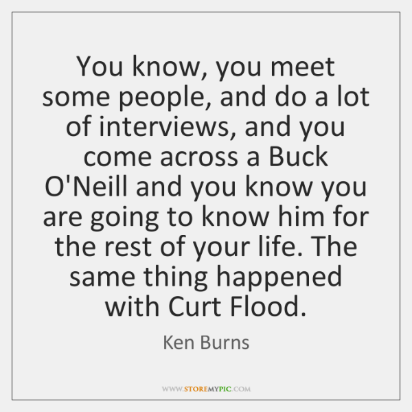 You know, you meet some people, and do a lot of interviews, ...