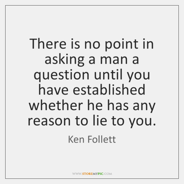 There is no point in asking a man a question until you ...