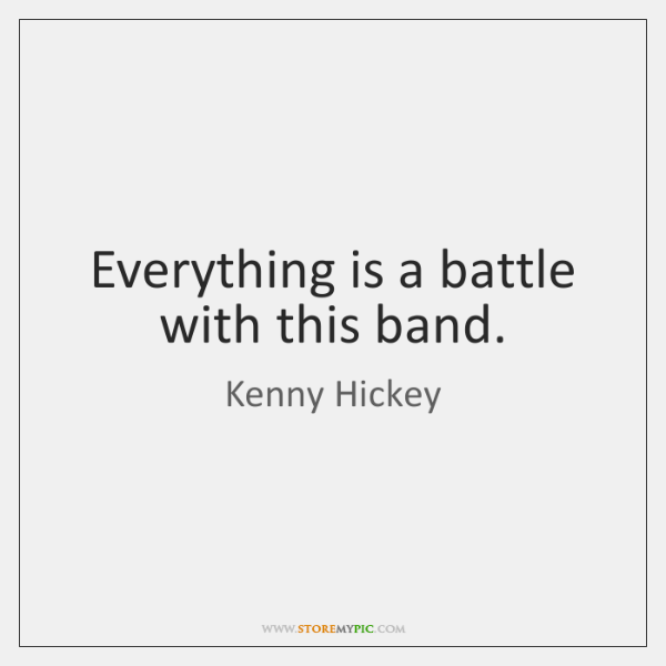 Everything is a battle with this band.