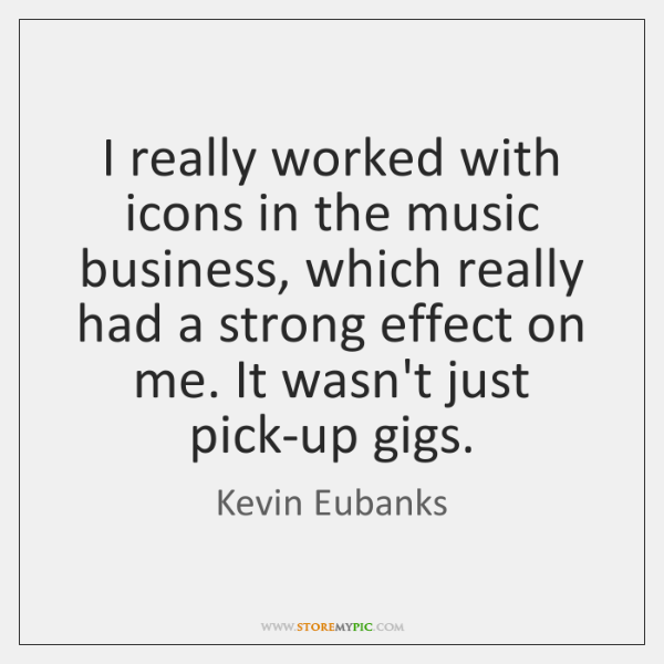I really worked with icons in the music business, which really had ...