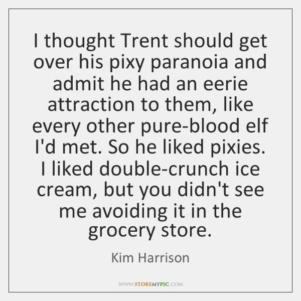I thought Trent should get over his pixy paranoia and admit he ...