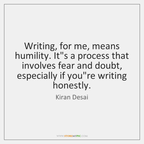 Writing, for me, means humility. It's a process that involves fear and ...