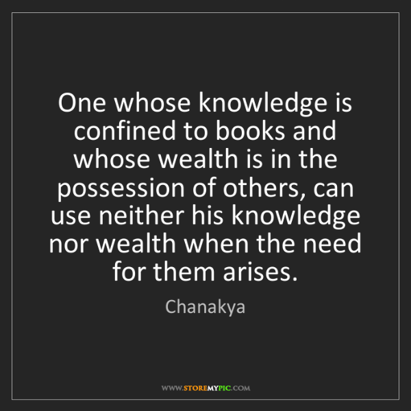 Chanakya: One whose knowledge is confined to books and whose wealth...
