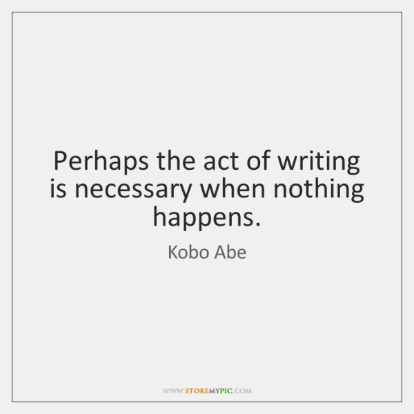 Perhaps the act of writing is necessary when nothing happens.
