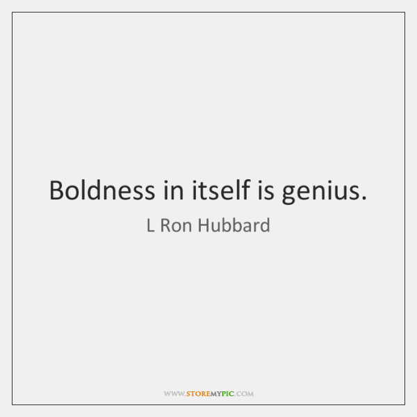 Boldness in itself is genius.