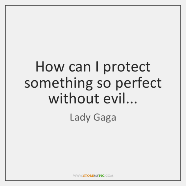 How can I protect something so perfect without evil...