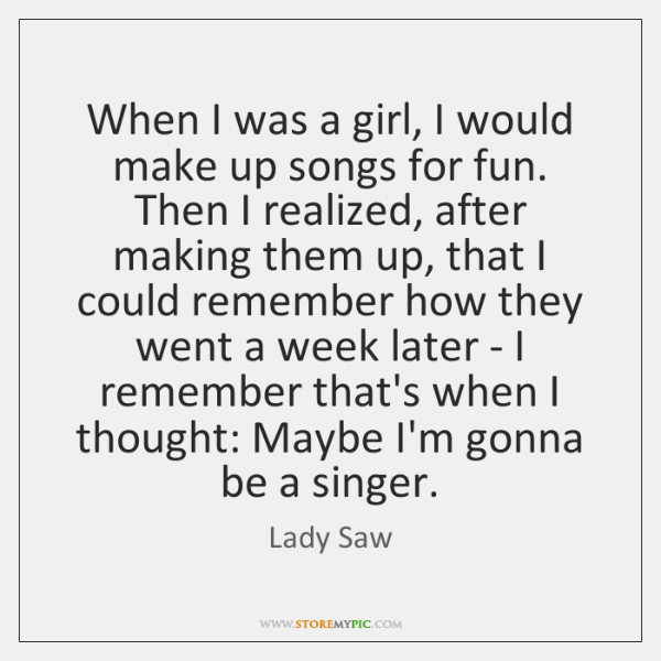 When I was a girl, I would make up songs for fun. ...