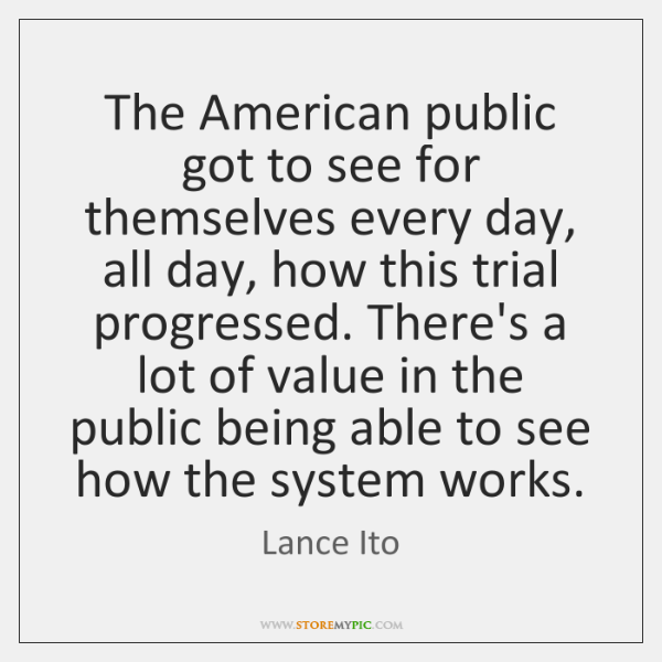 The American public got to see for themselves every day, all day, ...