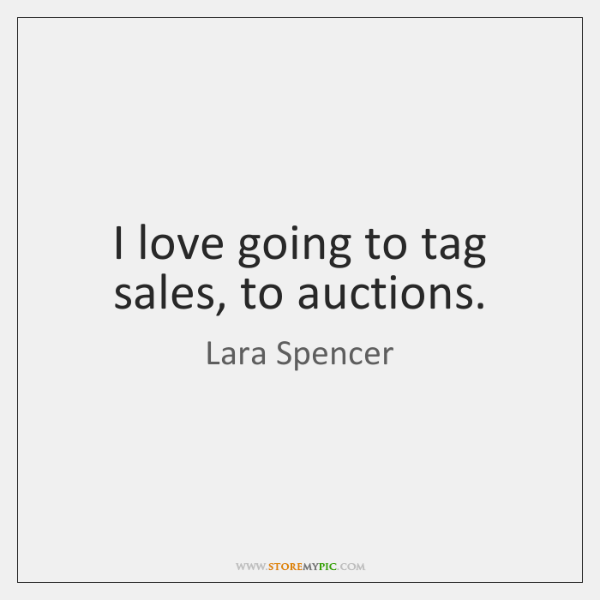 I love going to tag sales, to auctions.