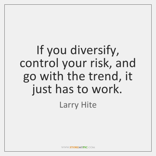 If you diversify, control your risk, and go with the trend, it ...