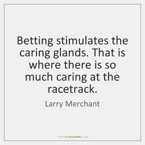 Betting stimulates the caring glands. That is where there is so much ...