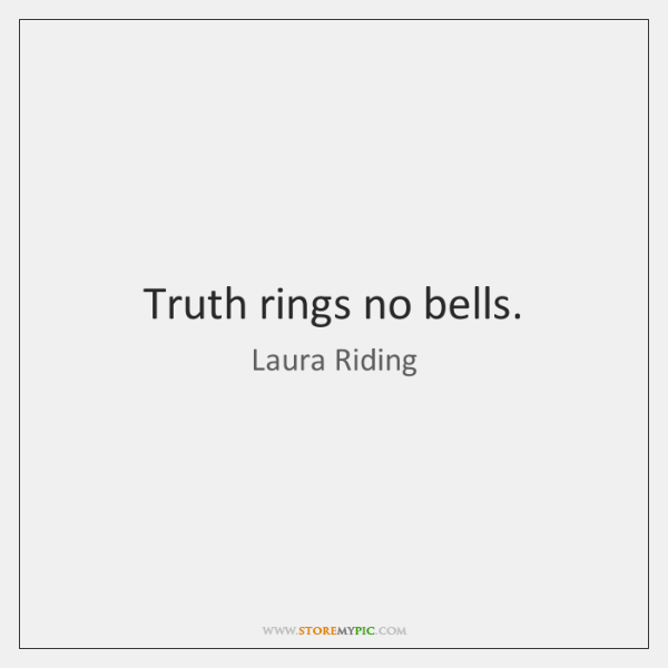 Truth rings no bells.