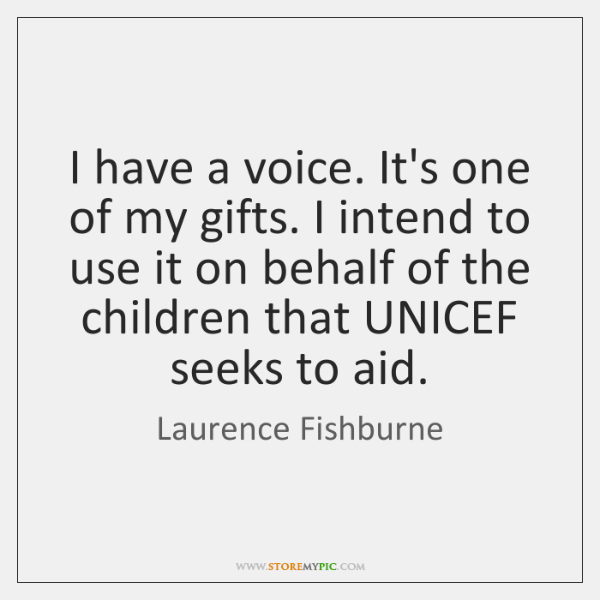 I have a voice. It's one of my gifts. I intend to ...