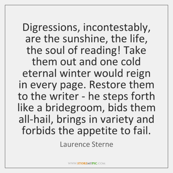 Digressions, incontestably, are the sunshine, the life, the soul of reading! Take ...