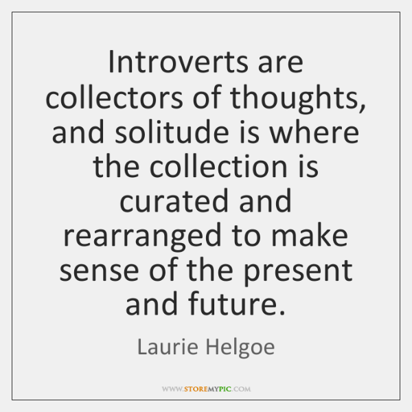 Introverts are collectors of thoughts, and solitude is where the collection is ...