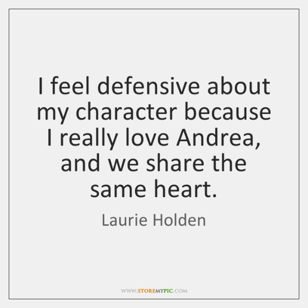 I feel defensive about my character because I really love Andrea, and ...
