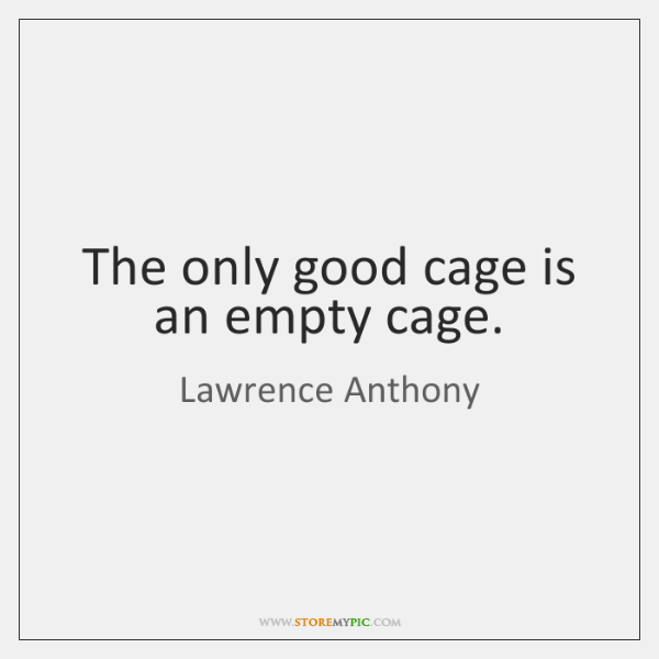 The only good cage is an empty cage.