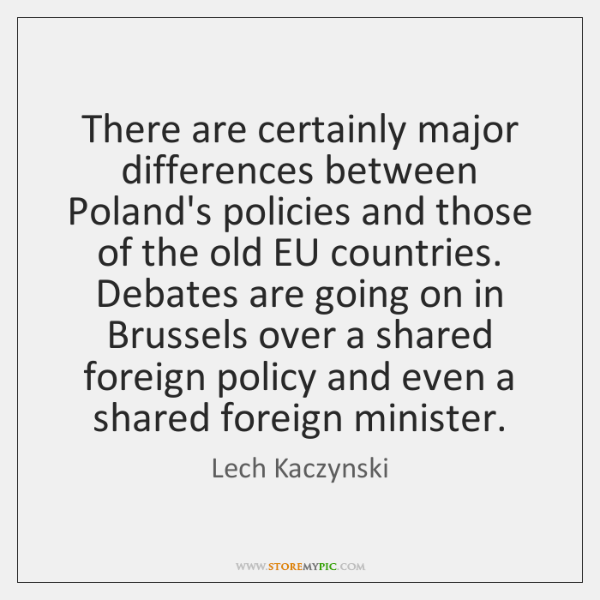 There are certainly major differences between Poland's policies and those of the ...