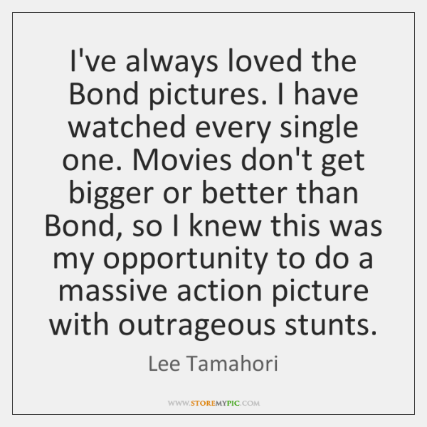 I've always loved the Bond pictures. I have watched every single one. ...
